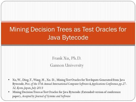Frank Xu, Ph.D. Gannon University Mining Decision Trees as Test Oracles for Java Bytecode Xu, W., Ding, T., Wang, H., Xu. D., Mining Test Oracles for Test.