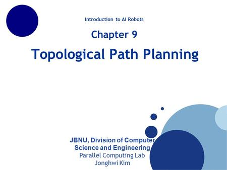 Topological Path Planning JBNU, Division of Computer Science and Engineering Parallel Computing Lab Jonghwi Kim Introduction to AI Robots Chapter 9.