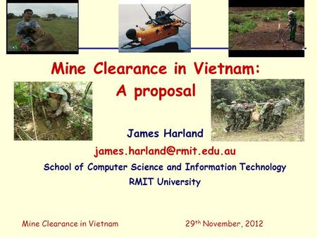 Mine Clearance in Vietnam29 th November, 2012 Mine Clearance in Vietnam: A proposal James Harland School of Computer Science.