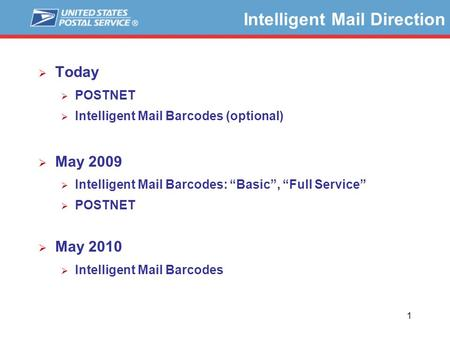 "1 Intelligent Mail Direction  Today  POSTNET  Intelligent Mail Barcodes (optional)  May 2009  Intelligent Mail Barcodes: ""Basic"", ""Full Service"" "