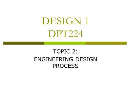 DESIGN 1 DPT224 TOPIC 2: ENGINEERING DESIGN PROCESS.