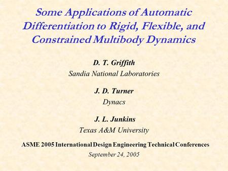 Some Applications of Automatic Differentiation to Rigid, Flexible, and Constrained Multibody Dynamics D. T. Griffith Sandia National Laboratories J. D.