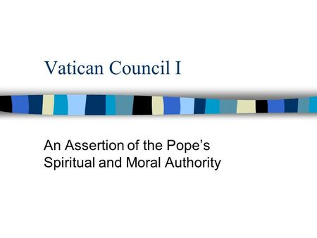 Vatican Council I An Assertion of the Pope's Spiritual and Moral Authority.