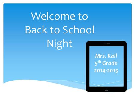 Welcome to Back to School Night Mrs. Kall 5 th Grade 2014-2015.