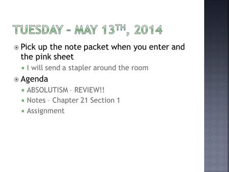  Pick up the note packet when you enter and the pink sheet  I will send a stapler around the room  Agenda  ABSOLUTISM – REVIEW!!  Notes – Chapter.