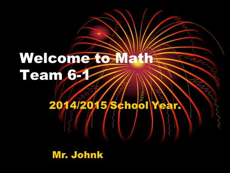 Welcome to Math Team 6-1 2014/2015 School Year. Mr. Johnk.