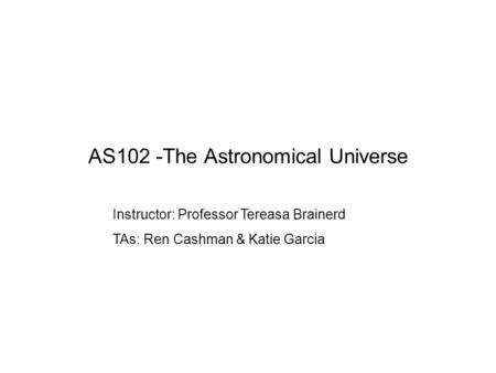 AS102 -The Astronomical Universe Instructor: Professor Tereasa Brainerd TAs: Ren Cashman & Katie Garcia.