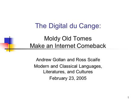 1 The Digital du Cange: Moldy Old Tomes Make an Internet Comeback Andrew Gollan and Ross Scaife Modern and Classical Languages, Literatures, and Cultures.