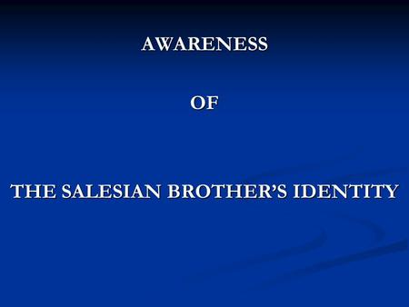 AWARENESSOF THE SALESIAN BROTHER'S IDENTITY. I- WHY II- HOW III- CHALLENGES IV- PROPOSALS.