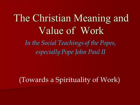 The Christian Meaning and Value of Work In the Social Teachings of the Popes, especially Pope John Paul II (Towards a Spirituality of Work)