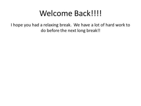 Welcome Back!!!! I hope you had a relaxing break. We have a lot of hard work to do before the next long break!!
