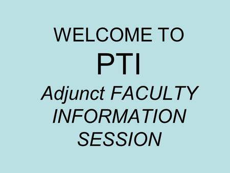 WELCOME TO PTI Adjunct FACULTY INFORMATION SESSION.