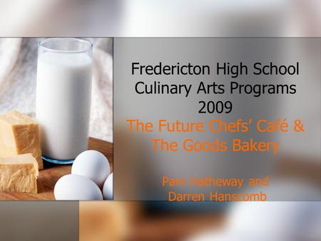Fredericton High School Culinary Arts Programs 2009 The Future Chefs' Café & The Goods Bakery Pam Hatheway and Darren Hanscomb.
