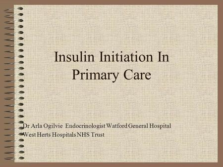 Insulin Initiation In Primary Care Dr Arla Ogilvie Endocrinologist Watford General Hospital West Herts Hospitals NHS Trust.