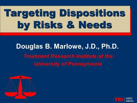 Douglas B. Marlowe, J.D., Ph.D. Treatment Research Institute at the University of Pennsylvania TRI science addiction Targeting Dispositions by Risks &
