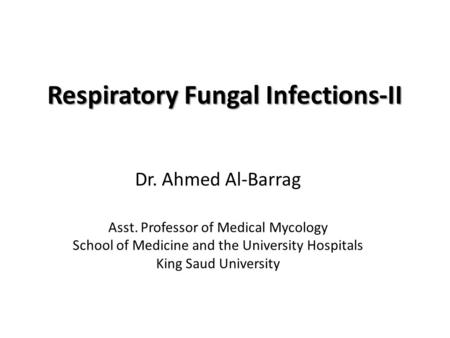 Respiratory Fungal Infections-II Dr. Ahmed Al-Barrag Asst. Professor of Medical Mycology School of Medicine and the University Hospitals King Saud University.