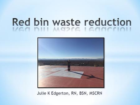 Julie K Edgerton, RN, BSN, MSCRN. Why this project?  Save the hospital money  Reduce harmful carcinogens produced by autoclaving trash unnecessarily.