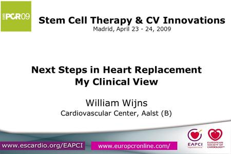 Www.europcronline.com/ Stem Cell Therapy & CV Innovations Madrid, April 23 - 24, 2009 Next Steps in Heart Replacement My Clinical View William Wijns Cardiovascular.