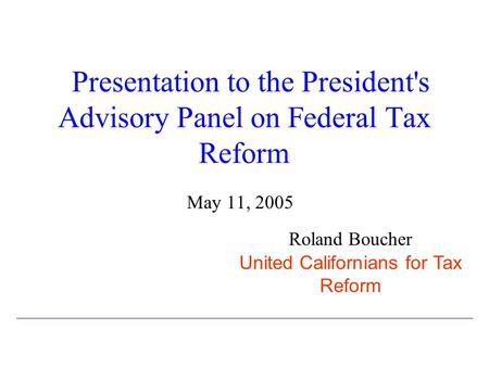 Presentation to the President's Advisory Panel on Federal Tax Reform May 11, 2005 Roland Boucher United Californians for Tax Reform.