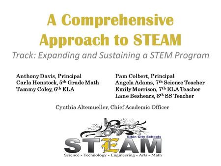 A Comprehensive Approach to STEAM Track: Expanding and Sustaining a STEM Program Pam Colbert, Principal Angela Adams, 7 th Science Teacher Emily Morrison,