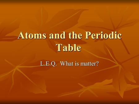 Atoms and the Periodic Table L.E.Q. What is matter?