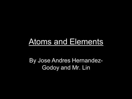 Atoms and Elements By Jose Andres Hernandez- Godoy and Mr. Lin.