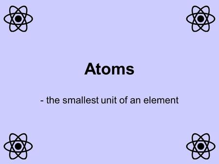 Atoms - the smallest unit of an element Each element is made up of only one type of atom (the element Carbon is only made up of carbon atoms). Atoms.