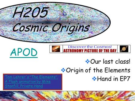 H205 Cosmic Origins  Our last class!  Origin of the Elements  Hand in EP7 APOD Tom Lehrer's The Elements. A Flash animation by Mike Stanfill, Private.