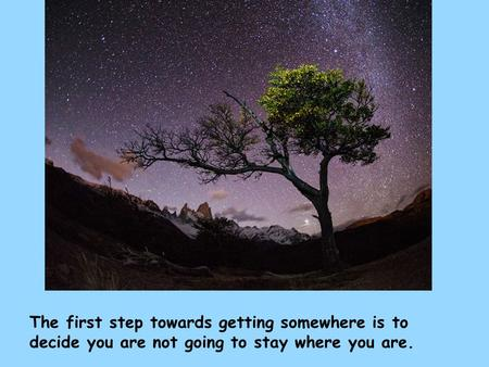 The first step towards getting somewhere is to decide you are not going to stay where you are.