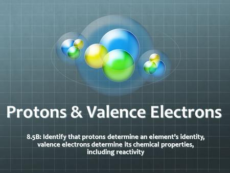 Protons & Valence Electrons 8.5B: Identify that protons determine an element's identity, valence electrons determine its chemical properties, including.