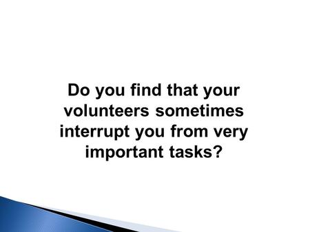 Do you find that your volunteers sometimes interrupt you from very important tasks?