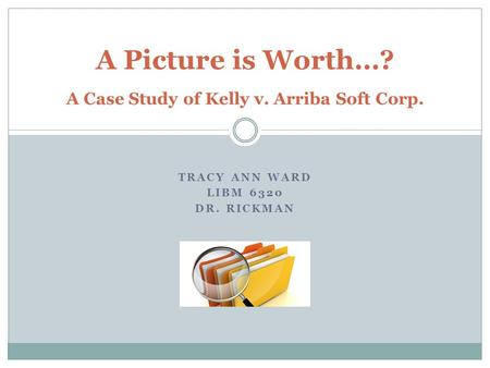 TRACY ANN WARD LIBM 6320 DR. RICKMAN A Picture is Worth…? A Case Study of Kelly v. Arriba Soft Corp.