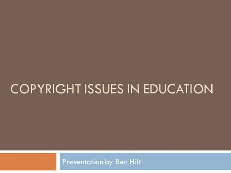 COPYRIGHT ISSUES IN EDUCATION Presentation by Ben Hilt.