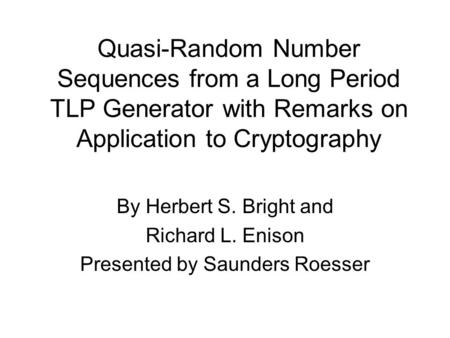 Quasi-Random Number Sequences from a Long Period TLP Generator with Remarks on Application to Cryptography By Herbert S. Bright and Richard L. Enison Presented.