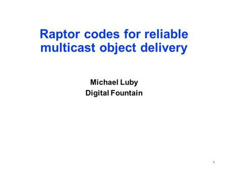 1 Raptor codes for reliable multicast object delivery Michael Luby Digital Fountain.