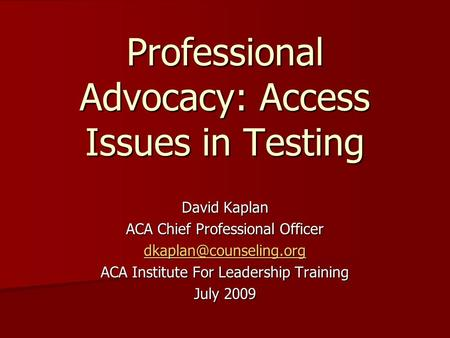Professional Advocacy: Access Issues in Testing David Kaplan ACA Chief Professional Officer ACA Institute For Leadership Training.