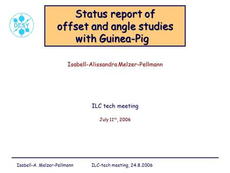 Isabell-A. Melzer-Pellmann ILC-tech meeting, 24.8.2006 Status report of offset and angle studies with Guinea-Pig Status report of offset and angle studies.