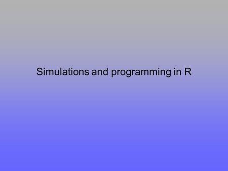 Simulations and programming in R. Why to simulate and program in R at all? ADVANTAGES –All R facilities can be used in the simulations Random number generators.