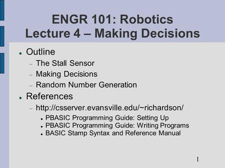 ENGR 101: Robotics Lecture 4 – Making Decisions Outline  The Stall Sensor  Making Decisions  Random Number Generation References 