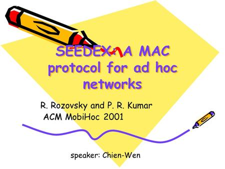 SEEDEX: A MAC protocol for ad hoc networks R. Rozovsky and P. R. Kumar ACM ACM MobiHoc 2001 speaker: Chien-Wen.