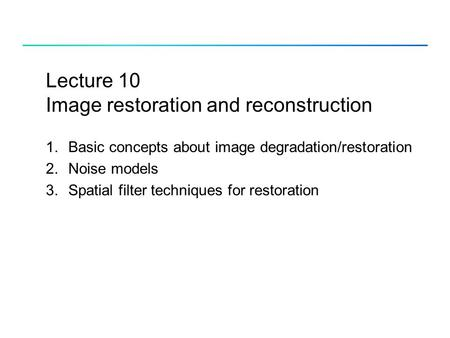 Lecture 10 Image restoration and reconstruction 1.Basic concepts about image degradation/restoration 2.Noise models 3.Spatial filter techniques for restoration.