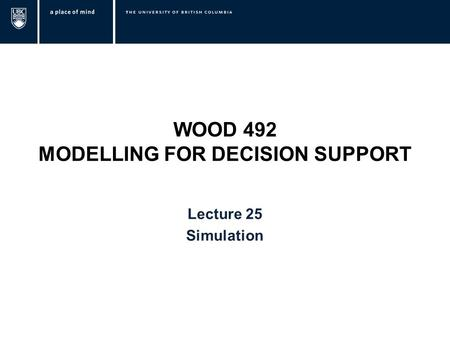 WOOD 492 MODELLING FOR DECISION SUPPORT Lecture 25 Simulation.