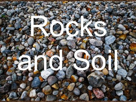 Rocks and Soil. Rocks ROCKS The rocks you see around you - the mountains, canyons & riverbeds, are all made of minerals. A rock is made up of 2 or more.