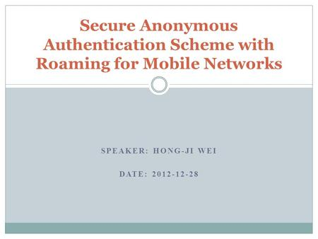 SPEAKER: HONG-JI WEI DATE: 2012-12-28 Secure Anonymous Authentication Scheme with Roaming for Mobile Networks.