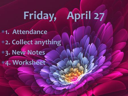  1. Attendance  2. Collect anything  3. New Notes  4. Worksheet Friday, April 27.
