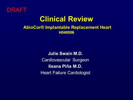 Clinical Review AbioCor® Implantable Replacement Heart H040006 Julie Swain M.D. Cardiovascular Surgeon Ileana Piña M.D. Heart Failure Cardiologist DRAFT.