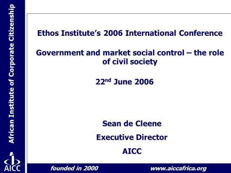African Institute of Corporate Citizenship founded in 2000 www.aiccafrica.org Ethos Institute's 2006 International Conference Government and market social.