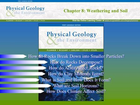 Chapter 8: Weathering and Soil Visit the Online Learning Centre at www.mcgrawhill.ca/college/plummerwww.mcgrawhill.ca/college/plummer Chapter 8: Weathering.