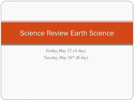 Friday, May 22 (A day) Tuesday, May 26 th (B day) Science Review Earth Science.