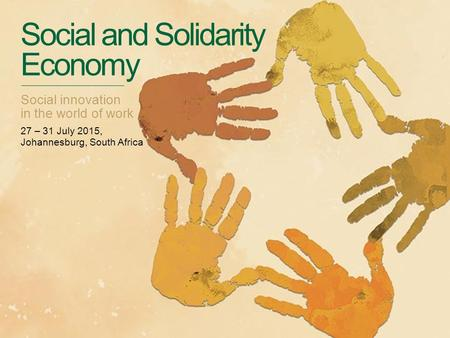 Social and Solidarity Economy Social innovation in the world of work 27 – 31 July 2015, Johannesburg, South Africa.